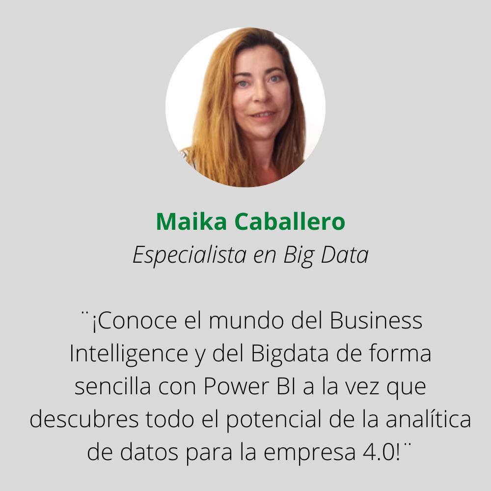 Maika Caballero Especialista en Big Data ¨¡Conoce el mundo del Business Intelligence y del Bigdata de forma sencilla con Power BI a la vez que descubres todo el potencial de la analítica de datos para la